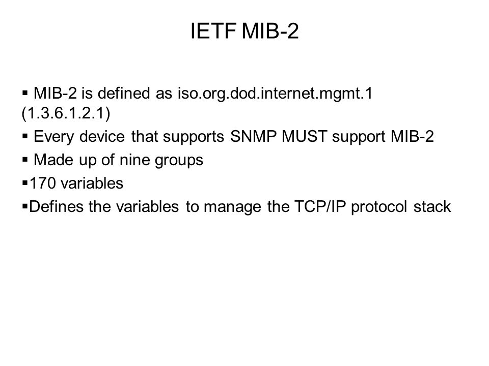 IETF MIB-2  MIB-2 is defined as iso.org.dod.internet.mgmt.1 (1.3.6.1.2.1)  Every device that supports SNMP MUST support MIB-2  Made up of nine grou