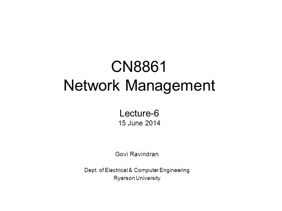 CN8861 Network Management Lecture-6 15 June 2014 Govi Ravindran Dept. of Electrical & Computer Engineering Ryerson University