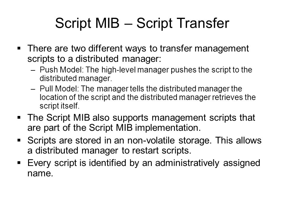 Script MIB – Script Transfer  There are two different ways to transfer management scripts to a distributed manager: –Push Model: The high-level manag