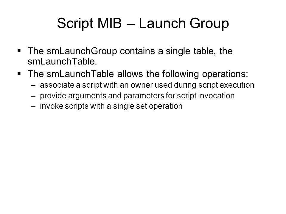 Script MIB – Launch Group  The smLaunchGroup contains a single table, the smLaunchTable.  The smLaunchTable allows the following operations: –associ