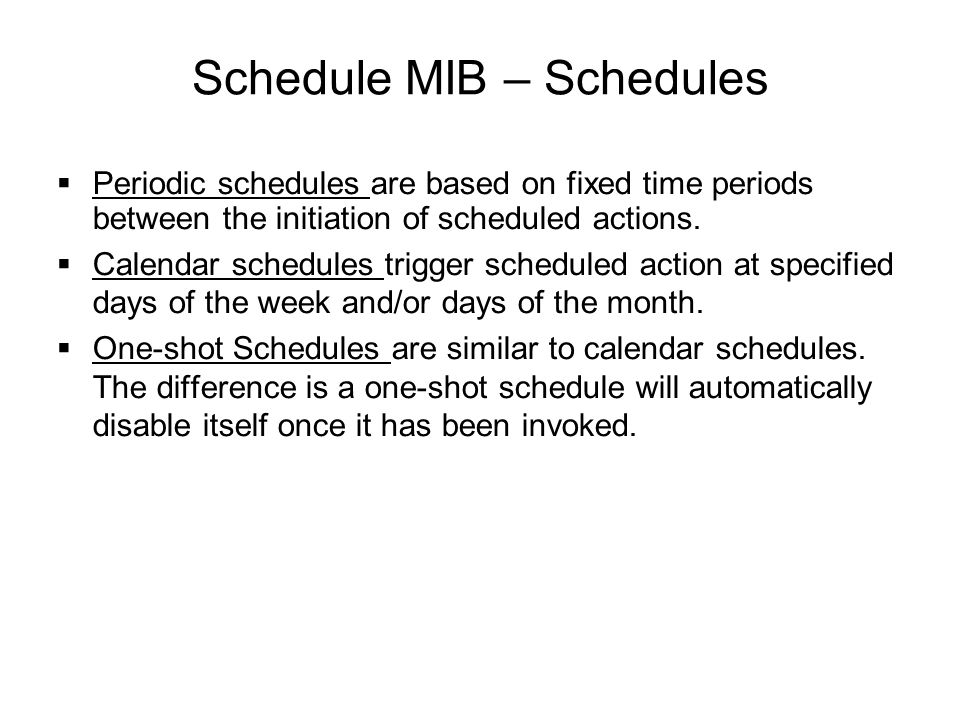 Schedule MIB – Schedules  Periodic schedules are based on fixed time periods between the initiation of scheduled actions.  Calendar schedules trigge