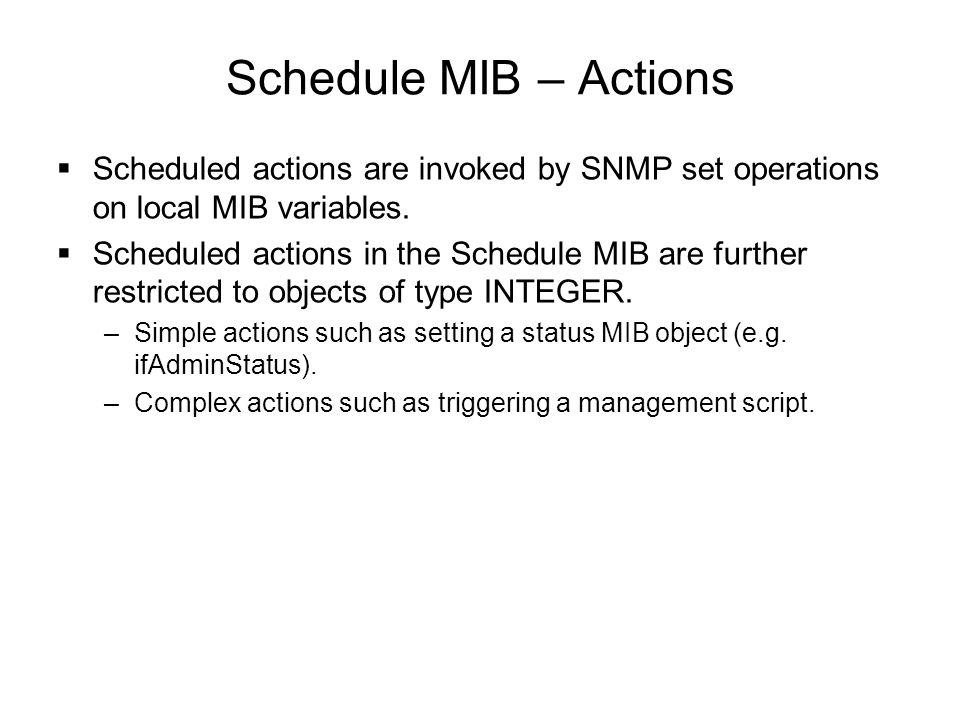 Schedule MIB – Actions  Scheduled actions are invoked by SNMP set operations on local MIB variables.  Scheduled actions in the Schedule MIB are furt