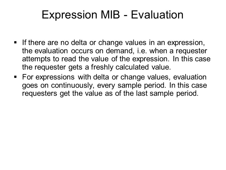 Expression MIB - Evaluation  If there are no delta or change values in an expression, the evaluation occurs on demand, i.e. when a requester attempts