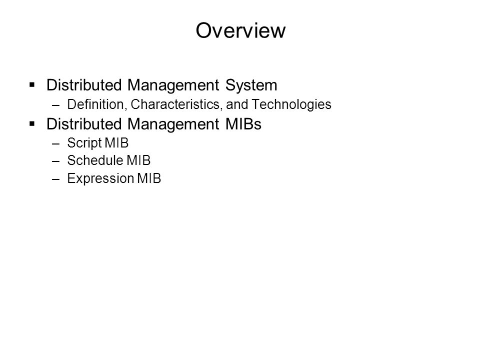 Overview  Distributed Management System –Definition, Characteristics, and Technologies  Distributed Management MIBs –Script MIB –Schedule MIB –Expre
