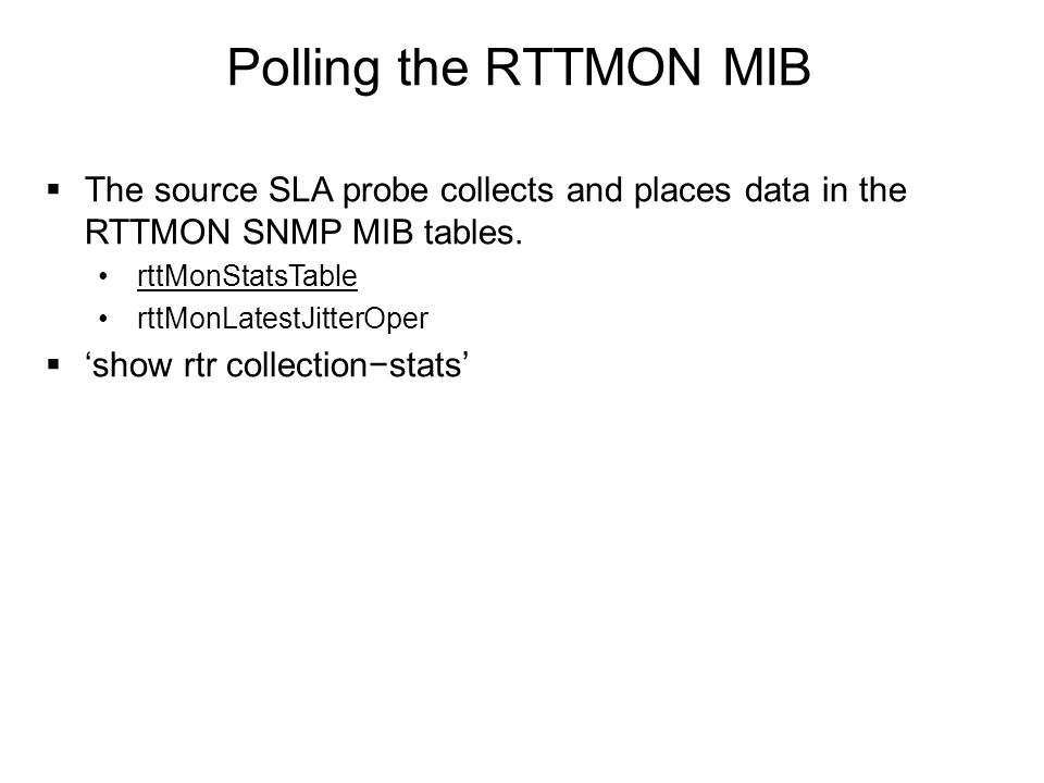 Polling the RTTMON MIB  The source SLA probe collects and places data in the RTTMON SNMP MIB tables. rttMonStatsTable rttMonLatestJitterOper  'show