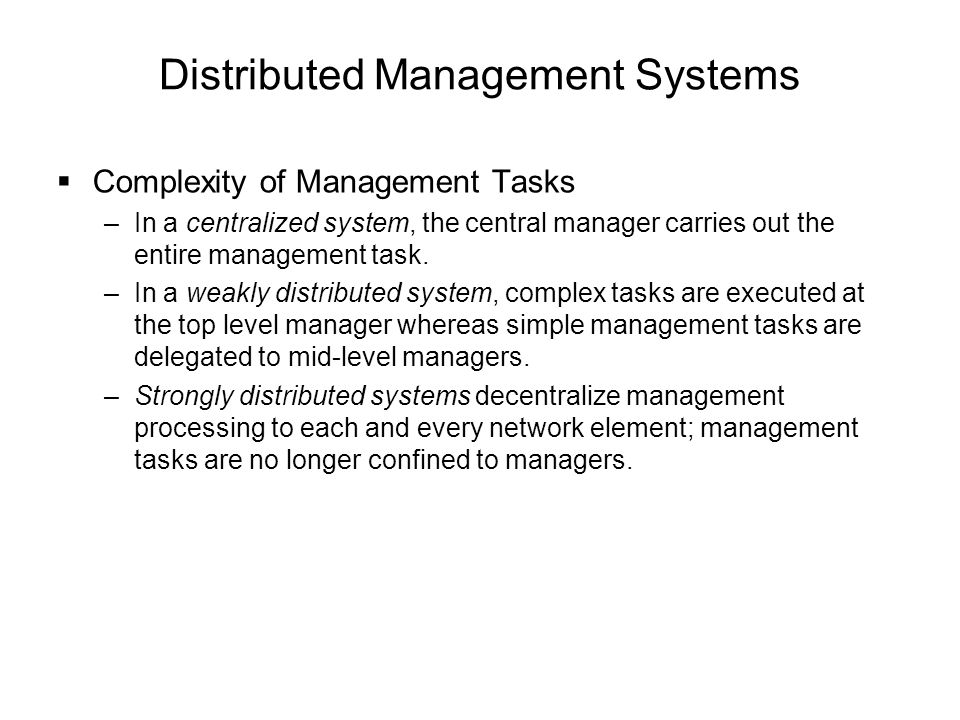 Distributed Management Systems  Complexity of Management Tasks –In a centralized system, the central manager carries out the entire management task.