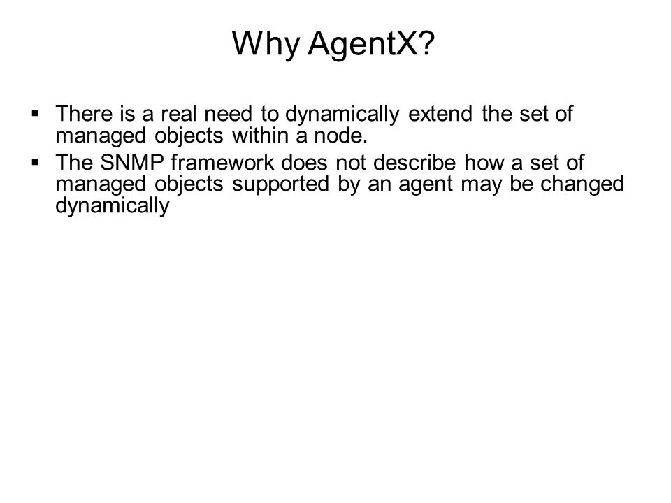 Why AgentX?  There is a real need to dynamically extend the set of managed objects within a node.  The SNMP framework does not describe how a set of