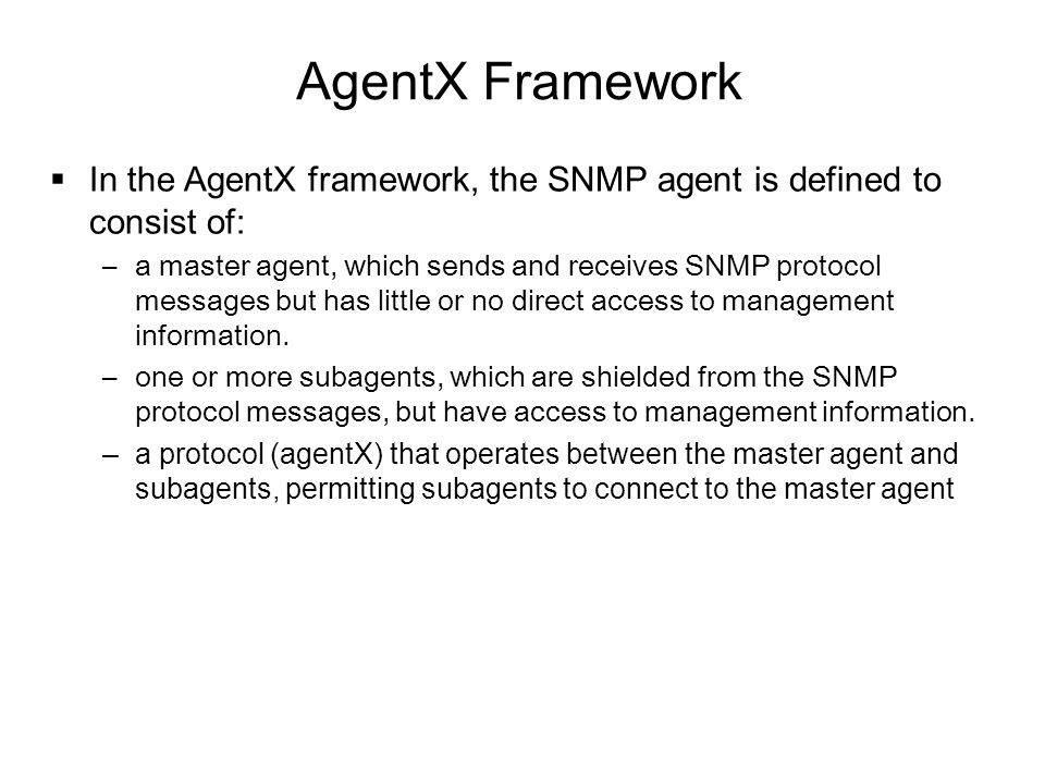 AgentX Framework  In the AgentX framework, the SNMP agent is defined to consist of: –a master agent, which sends and receives SNMP protocol messages