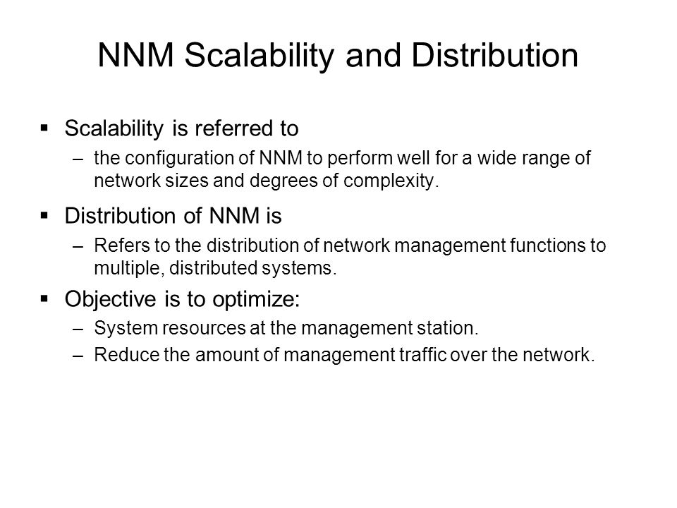 NNM Scalability and Distribution  Scalability is referred to –the configuration of NNM to perform well for a wide range of network sizes and degrees