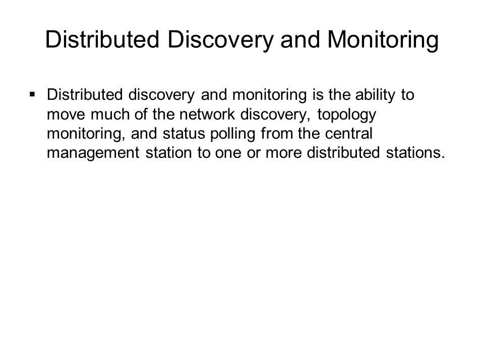 Distributed Discovery and Monitoring  Distributed discovery and monitoring is the ability to move much of the network discovery, topology monitoring,