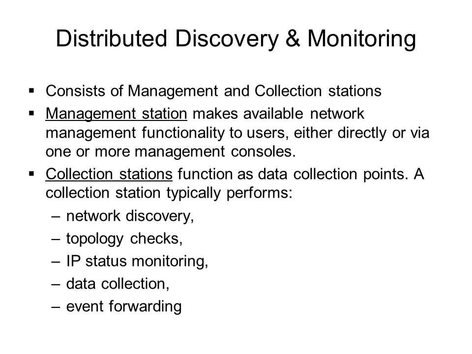 Distributed Discovery & Monitoring  Consists of Management and Collection stations  Management station makes available network management functional