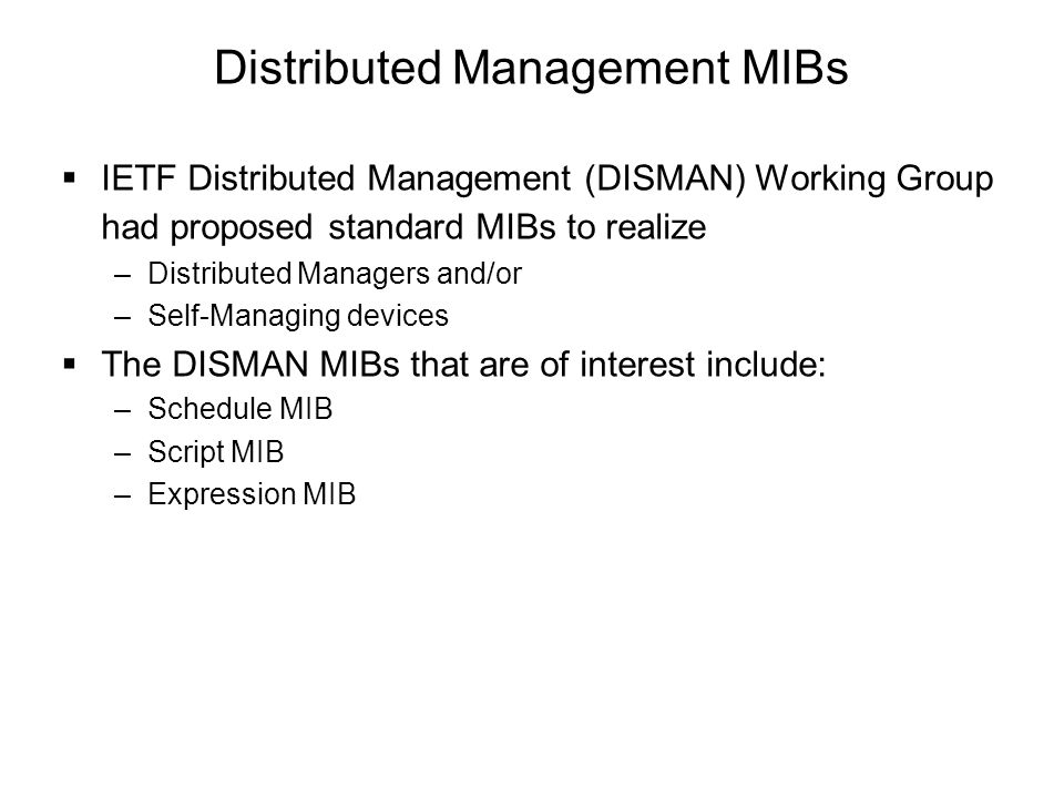 Distributed Management MIBs  IETF Distributed Management (DISMAN) Working Group had proposed standard MIBs to realize –Distributed Managers and/or –S