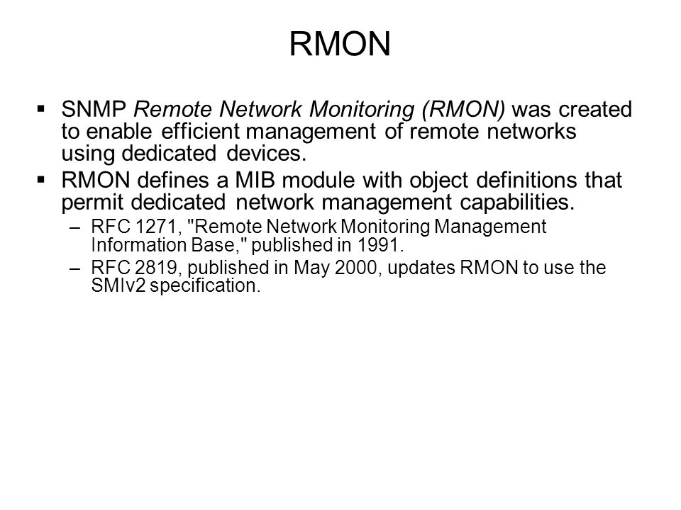 RMON  SNMP Remote Network Monitoring (RMON) was created to enable efficient management of remote networks using dedicated devices.  RMON defines a M