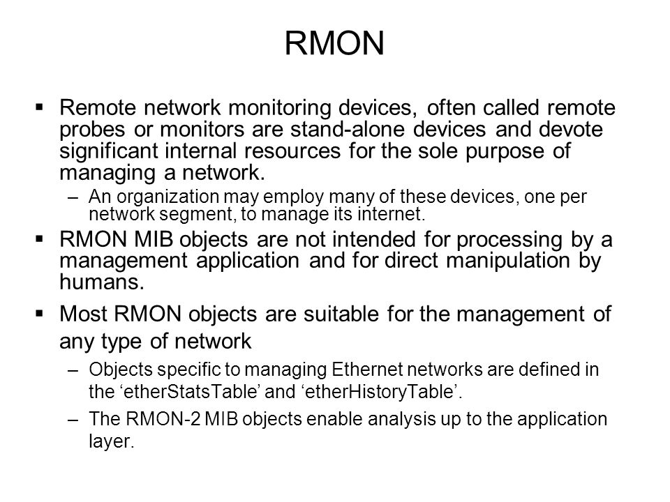 RMON  Remote network monitoring devices, often called remote probes or monitors are stand-alone devices and devote significant internal resources for