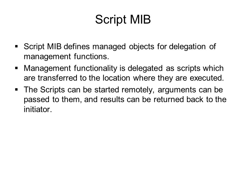 Script MIB  Script MIB defines managed objects for delegation of management functions.  Management functionality is delegated as scripts which are t