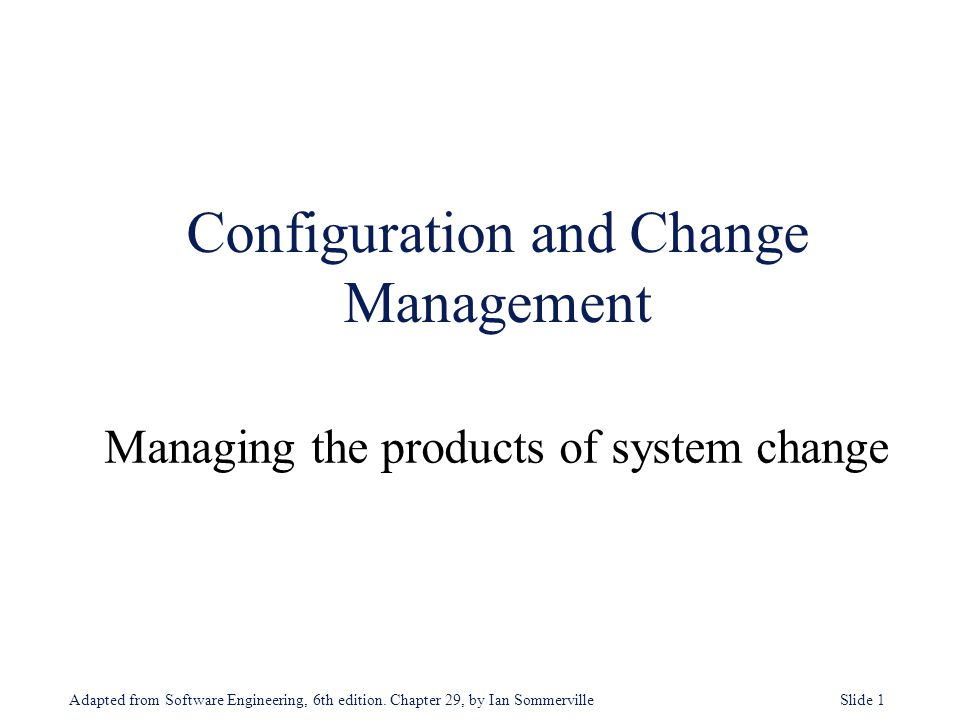 Adapted from Software Engineering, 6th edition. Chapter 29, by Ian Sommerville Slide 1 Configuration and Change Management Managing the products of sy