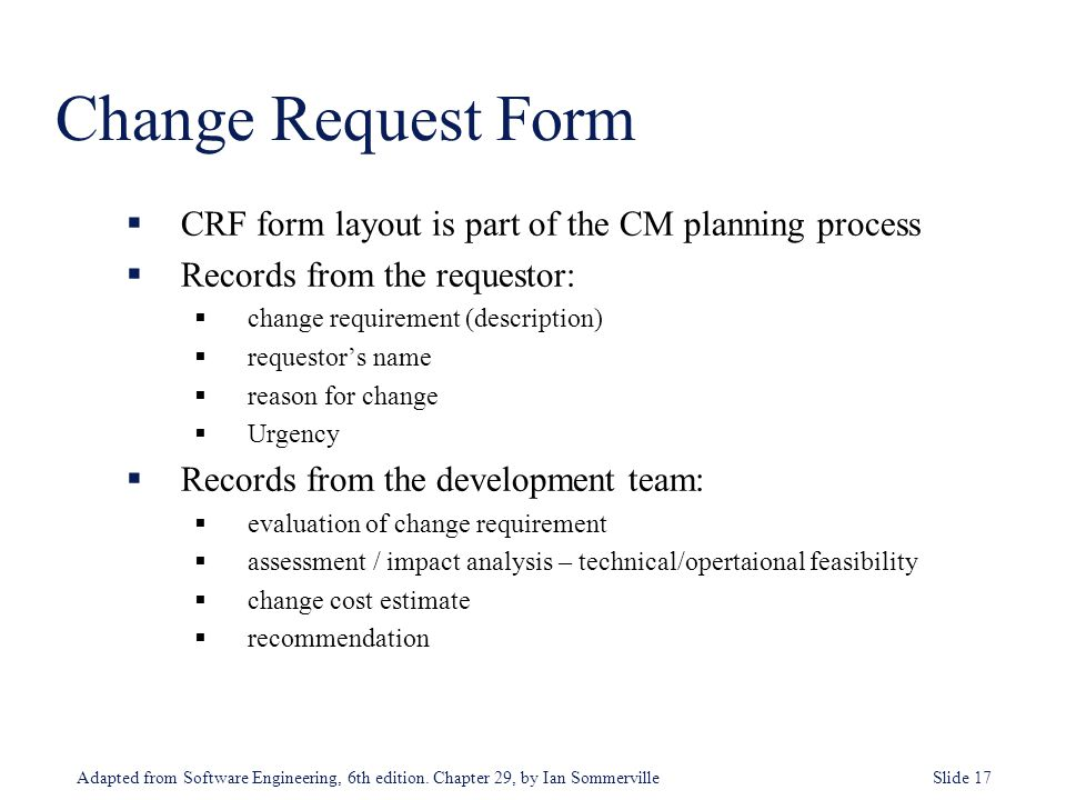 Adapted from Software Engineering, 6th edition. Chapter 29, by Ian Sommerville Slide 17  CRF form layout is part of the CM planning process  Records