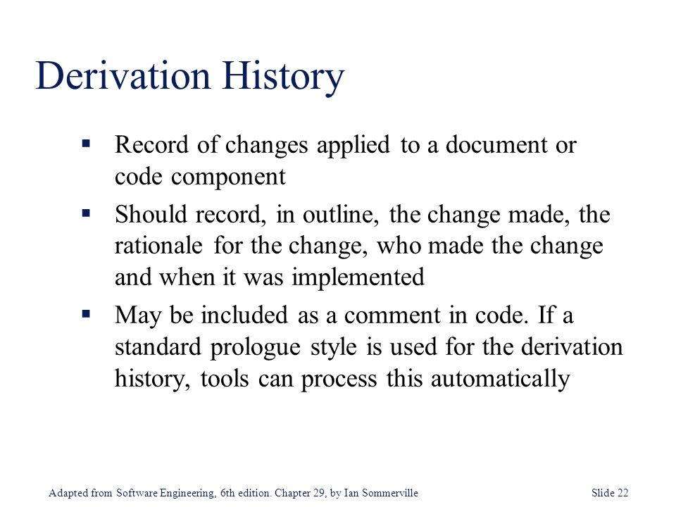 Adapted from Software Engineering, 6th edition. Chapter 29, by Ian Sommerville Slide 22  Record of changes applied to a document or code component 