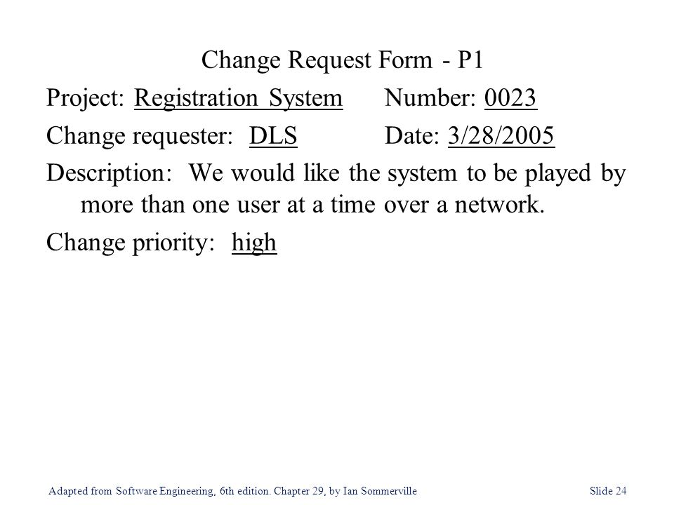 Adapted from Software Engineering, 6th edition. Chapter 29, by Ian Sommerville Slide 24 Change Request Form - P1 Project: Registration SystemNumber: 0