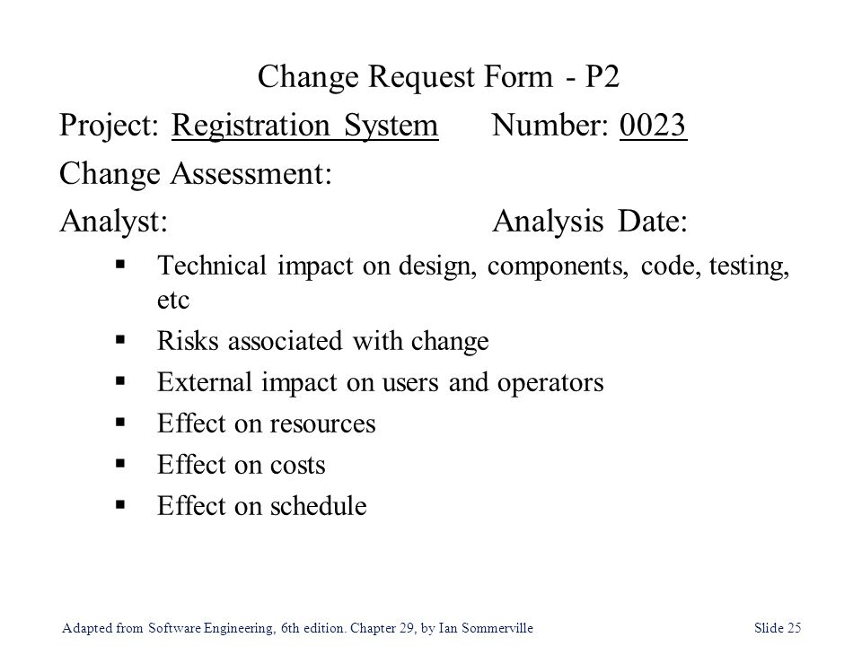 Adapted from Software Engineering, 6th edition. Chapter 29, by Ian Sommerville Slide 25 Change Request Form - P2 Project: Registration SystemNumber: 0