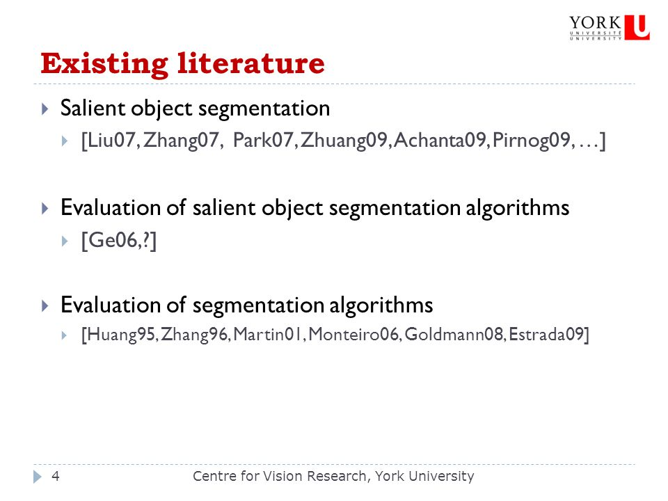 Existing literature  Salient object segmentation  [Liu07, Zhang07, Park07, Zhuang09, Achanta09, Pirnog09, …]  Evaluation of salient object segmentation algorithms  [Ge06, ]  Evaluation of segmentation algorithms  [Huang95, Zhang96, Martin01, Monteiro06, Goldmann08, Estrada09] Centre for Vision Research, York University4