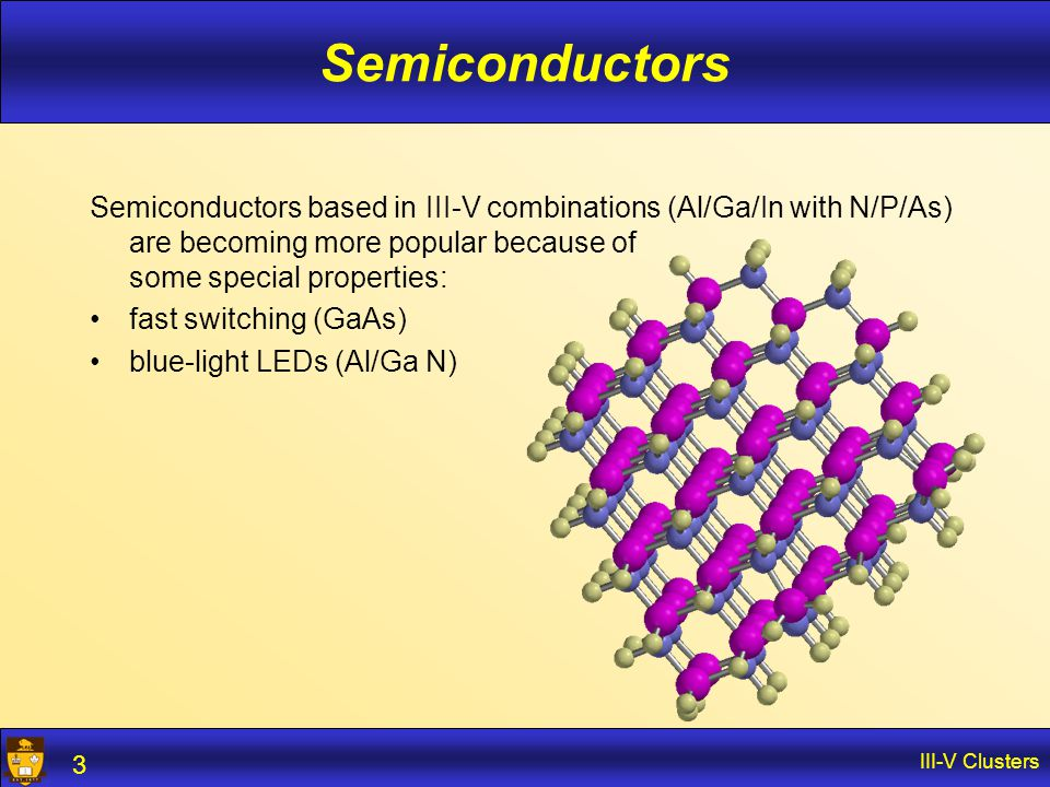 III-V Clusters 3 Semiconductors Semiconductors based in III-V combinations (Al/Ga/In with N/P/As) are becoming more popular because of some special pr
