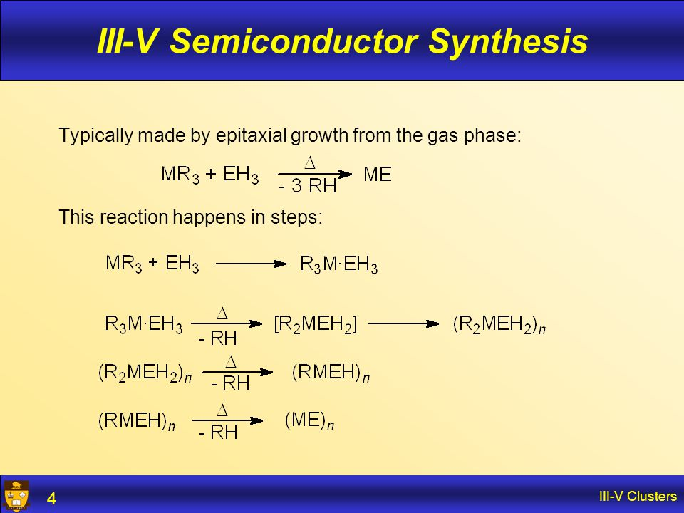 III-V Clusters 4 III-V Semiconductor Synthesis Typically made by epitaxial growth from the gas phase: This reaction happens in steps: