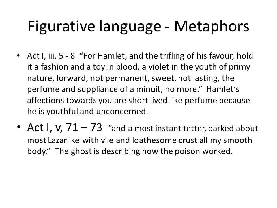 Figurative language - Metaphors Act I, iii, 5 - 8 For Hamlet, and the trifling of his favour, hold it a fashion and a toy in blood, a violet in the youth of primy nature, forward, not permanent, sweet, not lasting, the perfume and suppliance of a minuit, no more. Hamlet's affections towards you are short lived like perfume because he is youthful and unconcerned.
