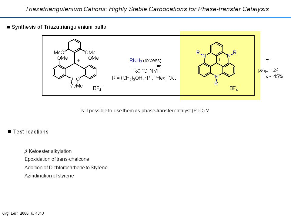 Triazatriangulenium Cations: Highly Stable Carbocations for Phase-transfer Catalysis  -Ketoester alkylation Aziridination of styrene Epoxidation of trans-chalcone Addition of Dichlorocarbene to Styrene Org.