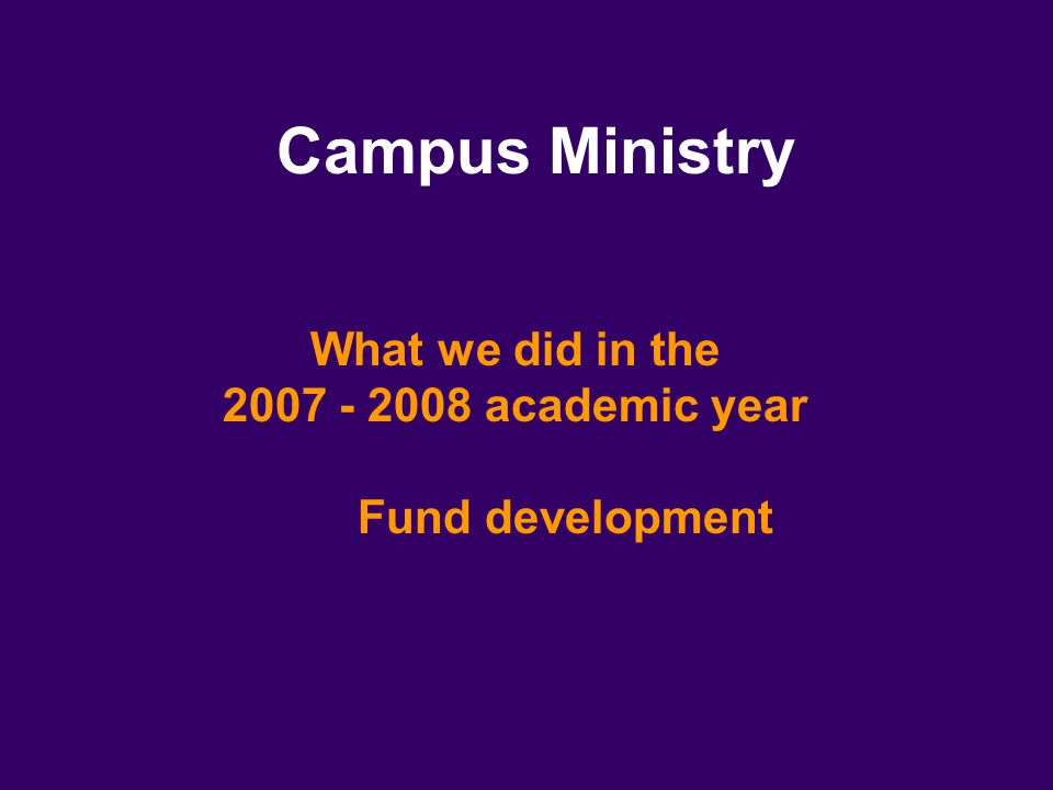 Campus Ministry What we did in the 2007 - 2008 academic year Fund development