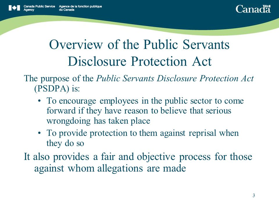 3 Overview of the Public Servants Disclosure Protection Act The purpose of the Public Servants Disclosure Protection Act (PSDPA) is: To encourage employees in the public sector to come forward if they have reason to believe that serious wrongdoing has taken place To provide protection to them against reprisal when they do so It also provides a fair and objective process for those against whom allegations are made