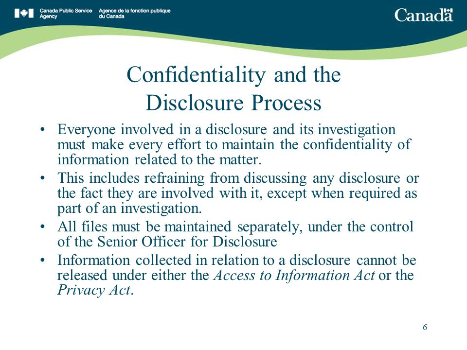 6 Confidentiality and the Disclosure Process Everyone involved in a disclosure and its investigation must make every effort to maintain the confidentiality of information related to the matter.