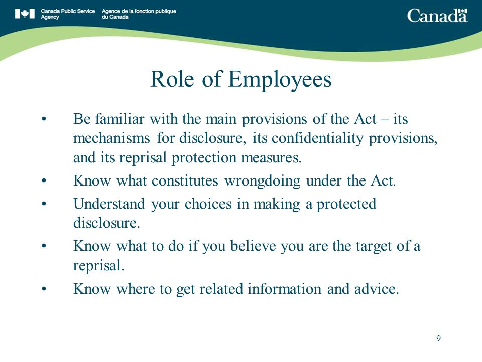 9 Role of Employees Be familiar with the main provisions of the Act – its mechanisms for disclosure, its confidentiality provisions, and its reprisal protection measures.