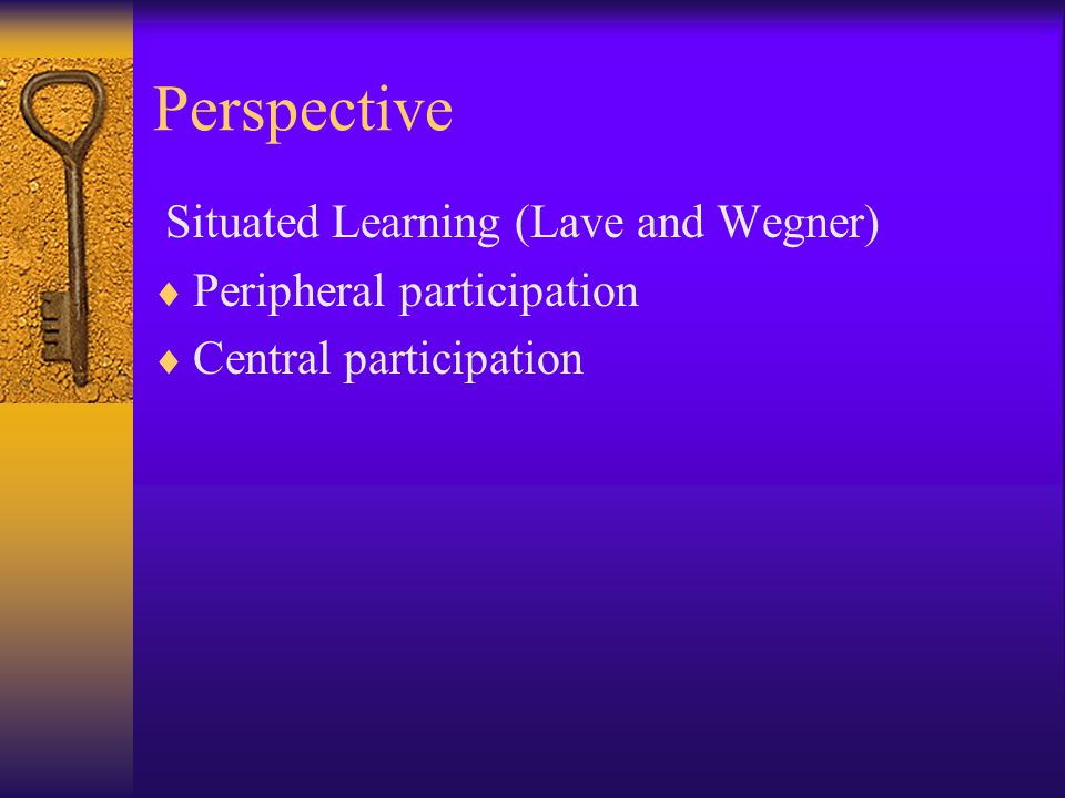 Perspective Situated Learning (Lave and Wegner)  Peripheral participation  Central participation