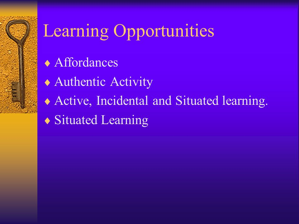 Learning Opportunities  Affordances  Authentic Activity  Active, Incidental and Situated learning.