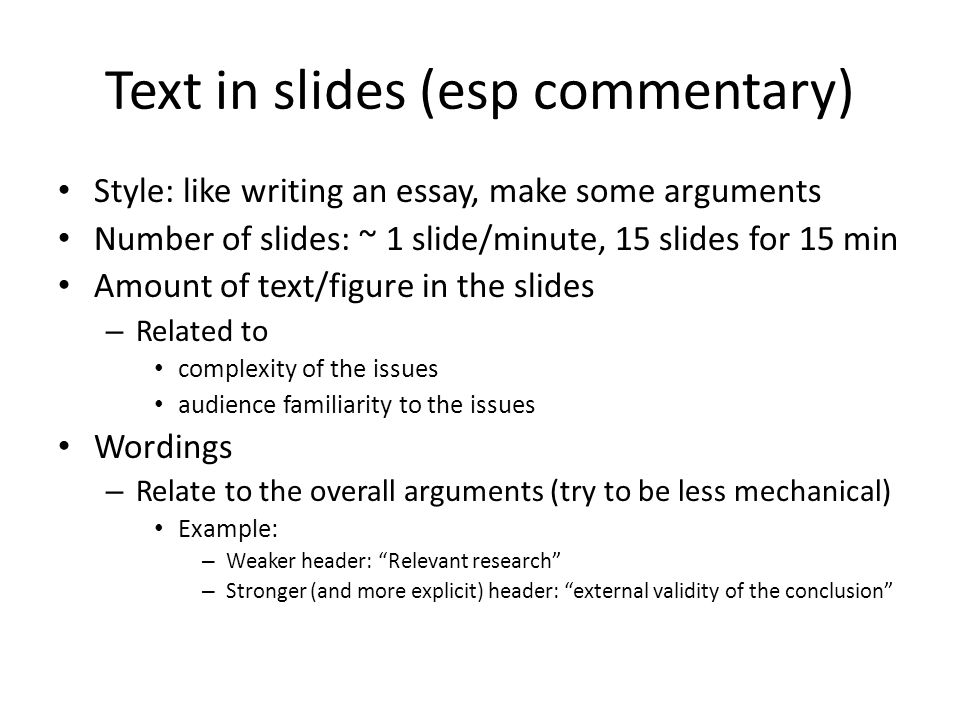 Text in slides (esp commentary) Style: like writing an essay, make some arguments Number of slides: ~ 1 slide/minute, 15 slides for 15 min Amount of t