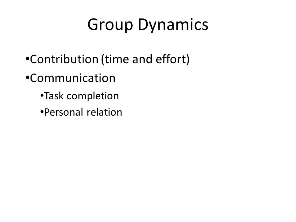 Group Dynamics Contribution (time and effort) Communication Task completion Personal relation