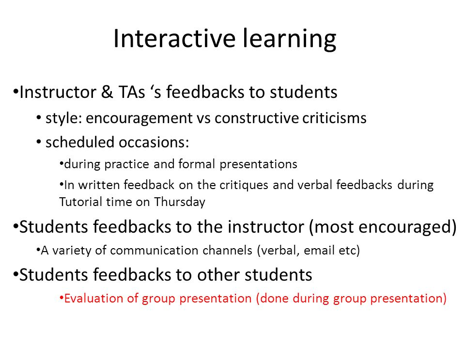 Interactive learning Instructor & TAs 's feedbacks to students style: encouragement vs constructive criticisms scheduled occasions: during practice an