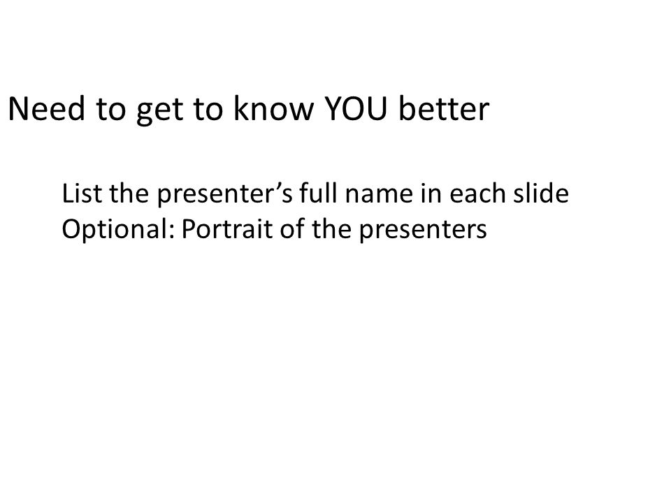 Need to get to know YOU better List the presenter's full name in each slide Optional: Portrait of the presenters