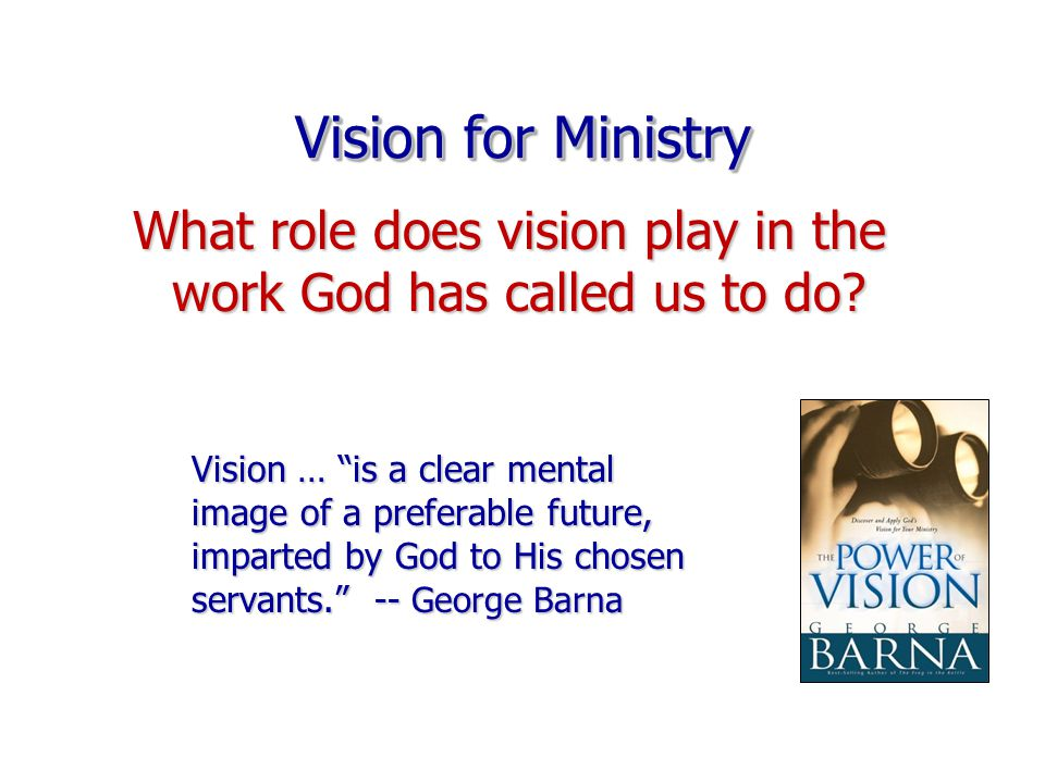 Vision for Ministry Vision … is a clear mental image of a preferable future, imparted by God to His chosen servants. -- George Barna What role does vision play in the work God has called us to do