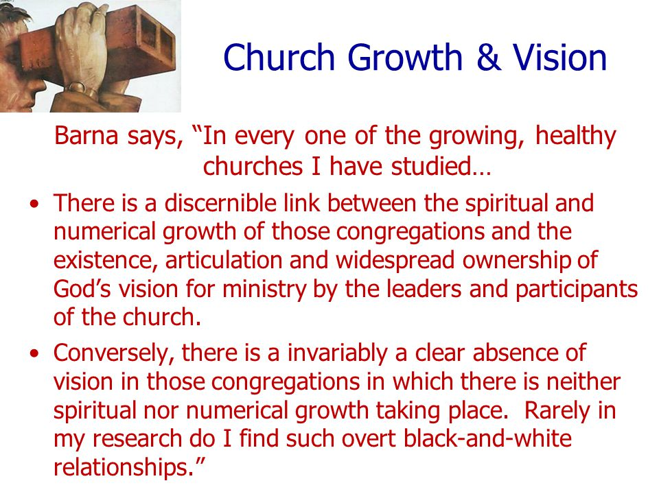 Church Growth & Vision Barna says, In every one of the growing, healthy churches I have studied… There is a discernible link between the spiritual and numerical growth of those congregations and the existence, articulation and widespread ownership of God's vision for ministry by the leaders and participants of the church.