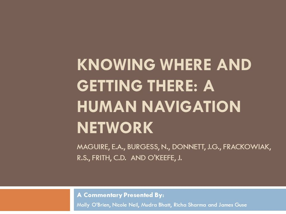 KNOWING WHERE AND GETTING THERE: A HUMAN NAVIGATION NETWORK MAGUIRE, E.A., BURGESS, N., DONNETT, J.G., FRACKOWIAK, R.S., FRITH, C.D. AND O'KEEFE, J. A