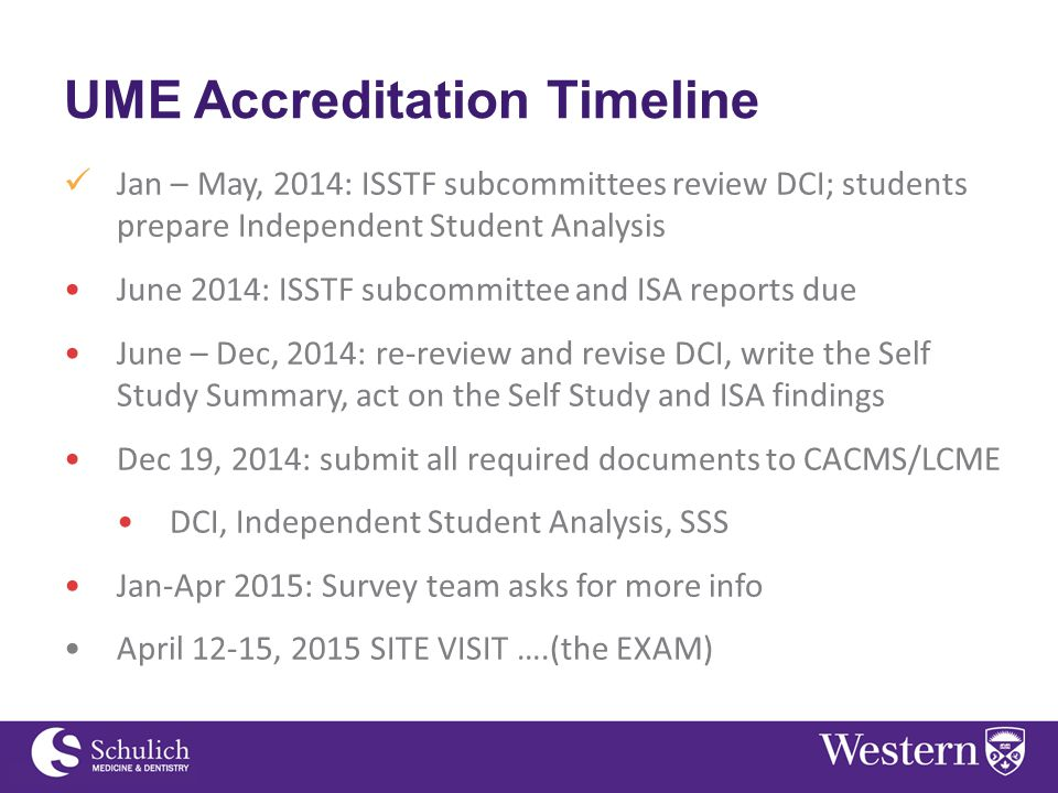 UME Accreditation Timeline Jan – May, 2014: ISSTF subcommittees review DCI; students prepare Independent Student Analysis June 2014: ISSTF subcommittee and ISA reports due June – Dec, 2014: re-review and revise DCI, write the Self Study Summary, act on the Self Study and ISA findings Dec 19, 2014: submit all required documents to CACMS/LCME DCI, Independent Student Analysis, SSS Jan-Apr 2015: Survey team asks for more info April 12-15, 2015 SITE VISIT ….(the EXAM)