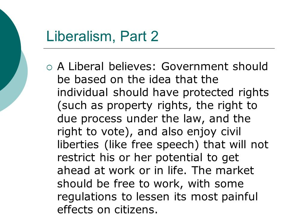 Liberalism, Part 2  A Liberal believes: Government should be based on the idea that the individual should have protected rights (such as property rights, the right to due process under the law, and the right to vote), and also enjoy civil liberties (like free speech) that will not restrict his or her potential to get ahead at work or in life.