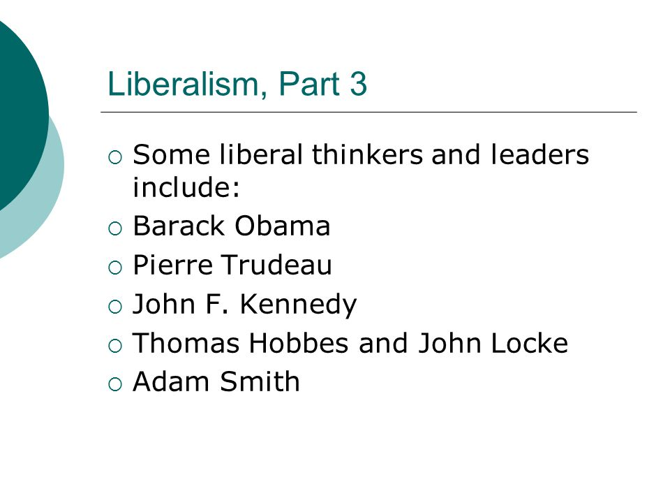 Liberalism, Part 3  Some liberal thinkers and leaders include:  Barack Obama  Pierre Trudeau  John F.