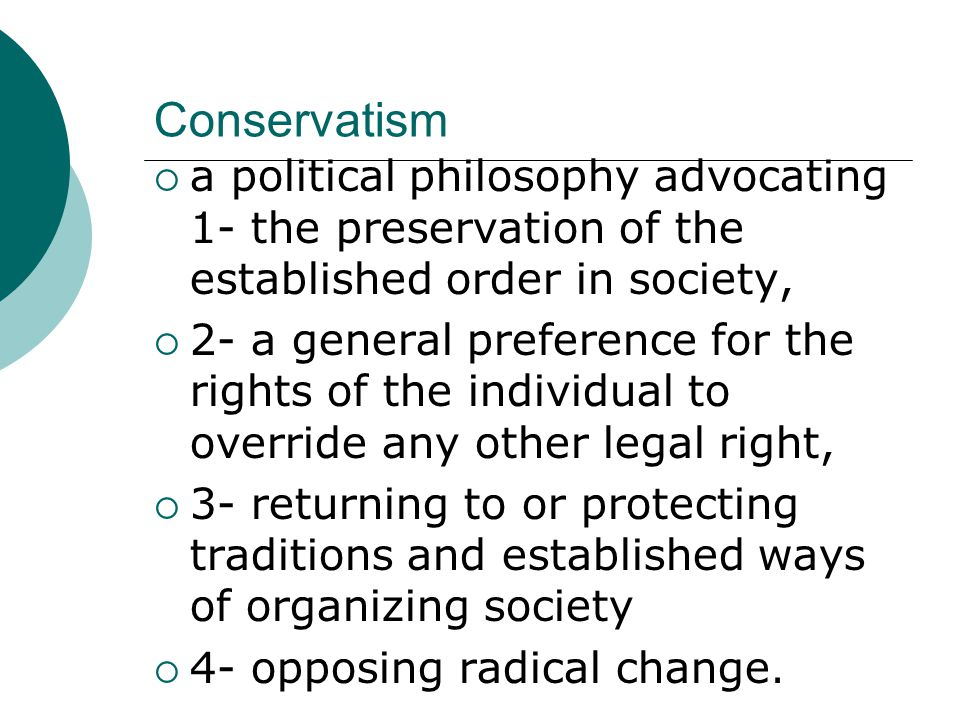 Conservatism  a political philosophy advocating 1- the preservation of the established order in society,  2- a general preference for the rights of the individual to override any other legal right,  3- returning to or protecting traditions and established ways of organizing society  4- opposing radical change.