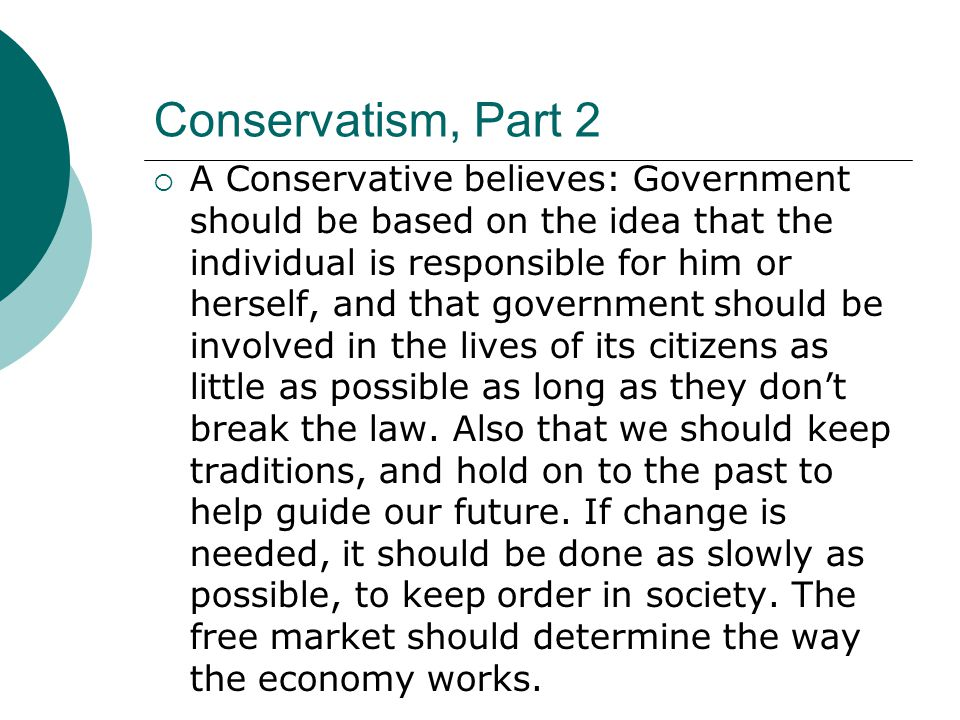 Conservatism, Part 2  A Conservative believes: Government should be based on the idea that the individual is responsible for him or herself, and that government should be involved in the lives of its citizens as little as possible as long as they don't break the law.