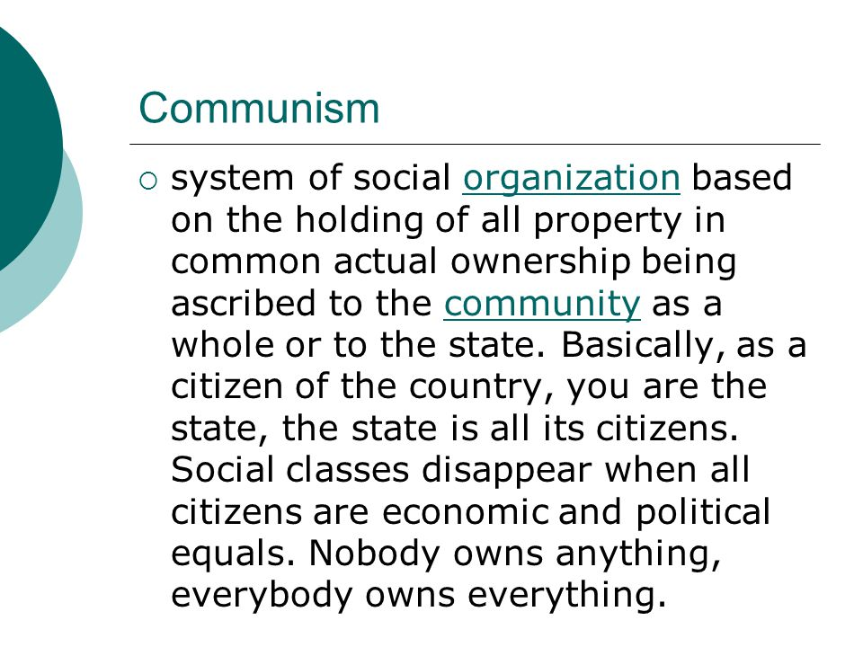 Communism  system of social organization based on the holding of all property in common actual ownership being ascribed to the community as a whole or to the state.