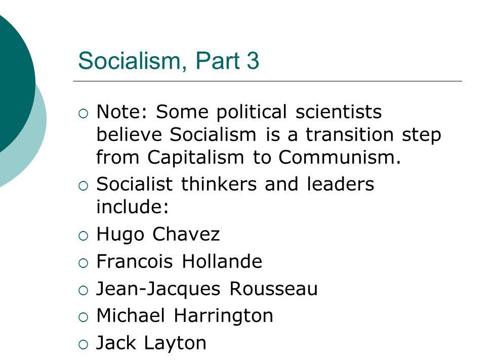 Socialism, Part 3  Note: Some political scientists believe Socialism is a transition step from Capitalism to Communism.