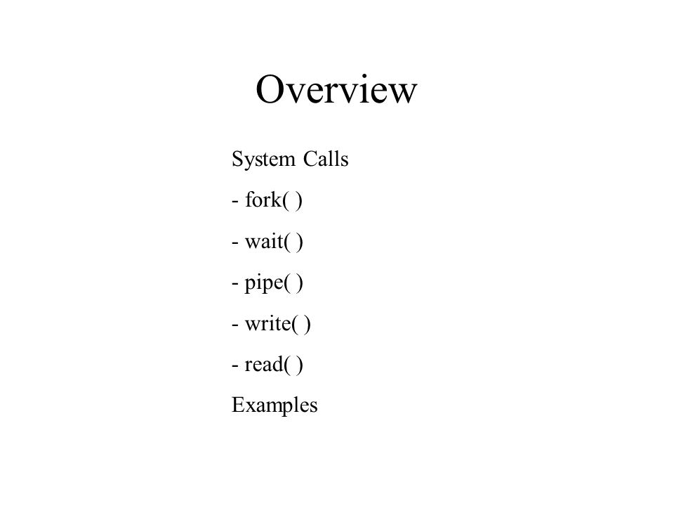 Overview System Calls - fork( )‏ - wait( )‏ - pipe( )‏ - write( )‏ - read( )‏ Examples